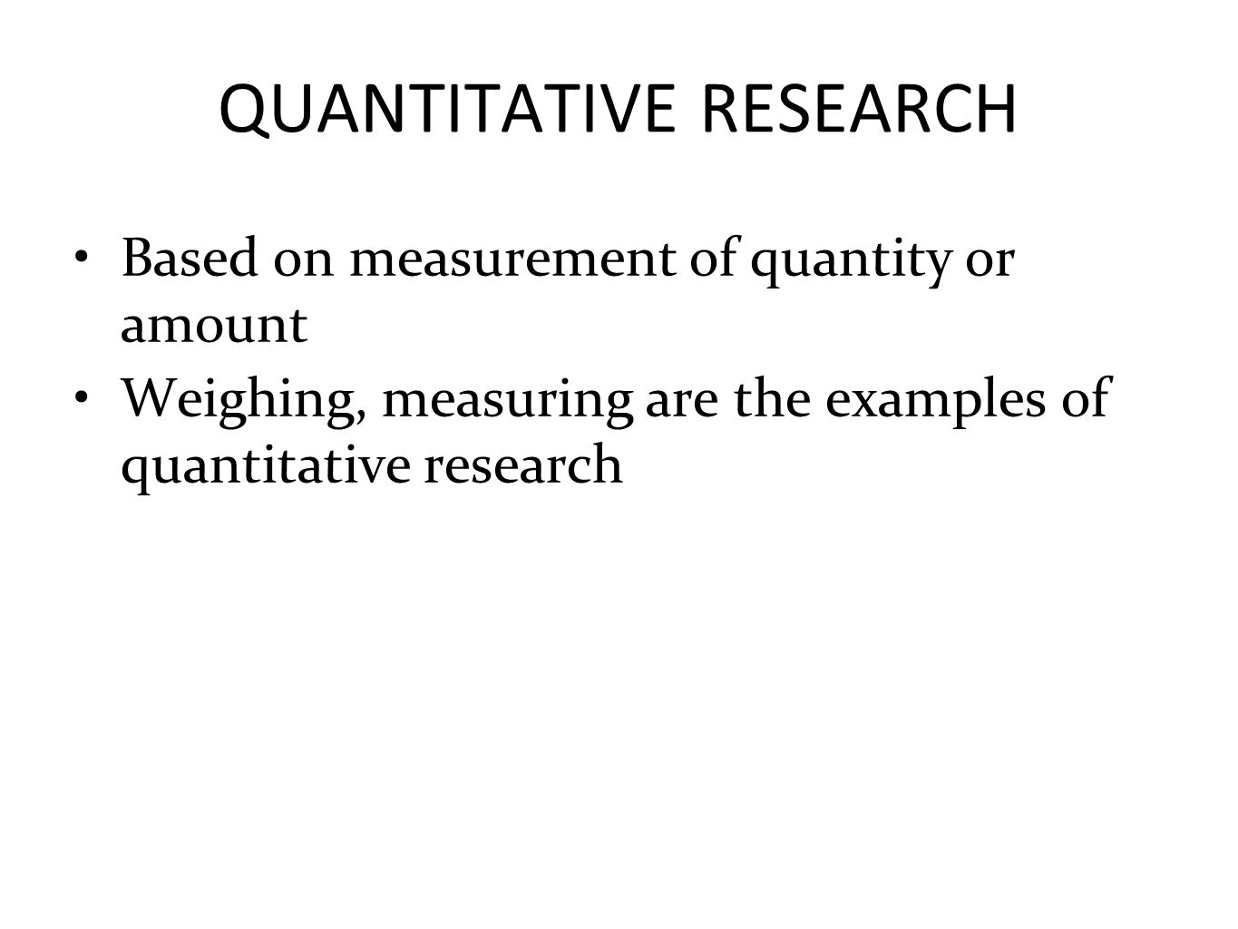 QUANTITATIVE RESEARCH Based on measurement of quantity or amount Weighing, measuring are the examples of quantitative research