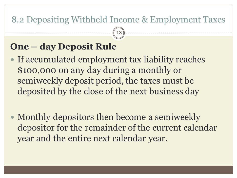 8.2 Depositing Withheld Income & Employment Taxes One – day Deposit Rule If accumulated employment tax liability reaches $100,000 on any day during a monthly or semiweekly deposit period, the taxes must be deposited by the close of the next business day Monthly depositors then become a semiweekly depositor for the remainder of the current calendar year and the entire next calendar year.