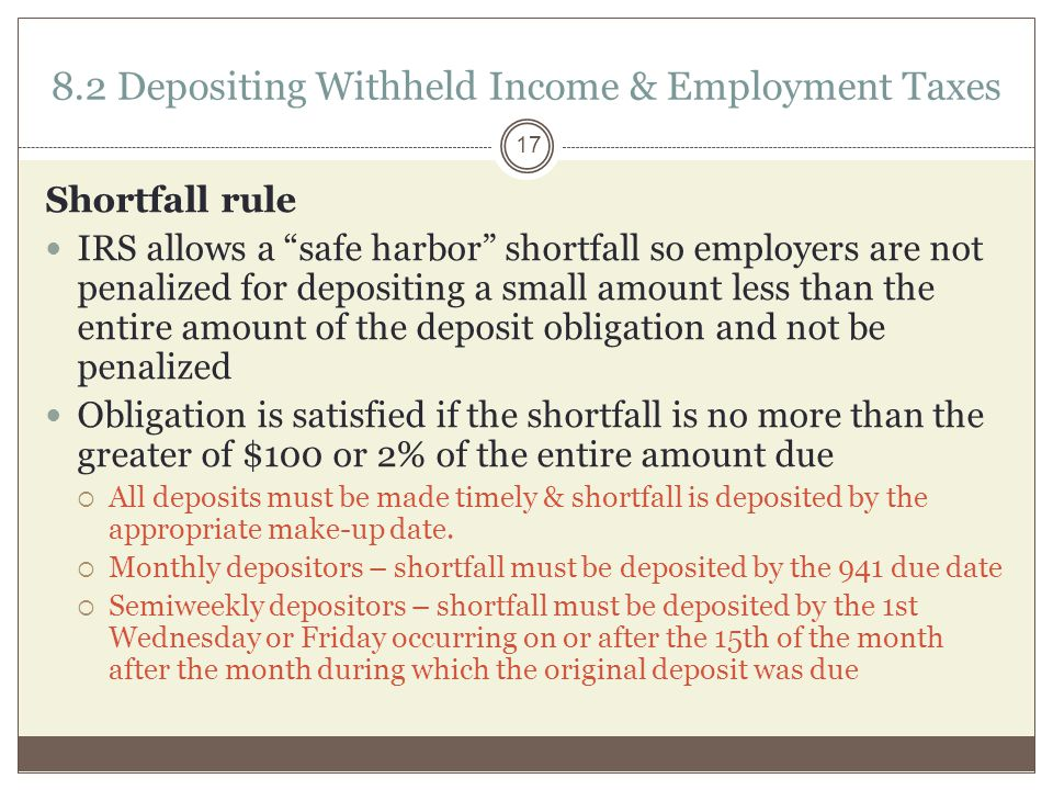 8.2 Depositing Withheld Income & Employment Taxes Shortfall rule IRS allows a safe harbor shortfall so employers are not penalized for depositing a small amount less than the entire amount of the deposit obligation and not be penalized Obligation is satisfied if the shortfall is no more than the greater of $100 or 2% of the entire amount due  All deposits must be made timely & shortfall is deposited by the appropriate make-up date.