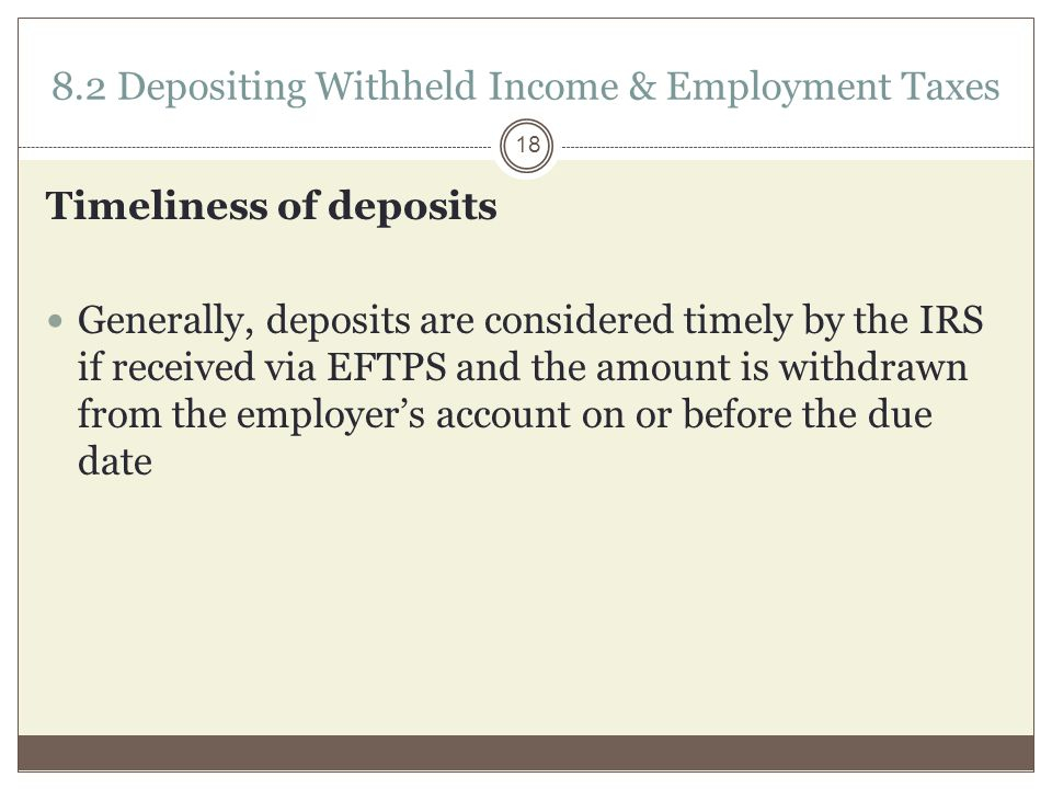 8.2 Depositing Withheld Income & Employment Taxes Timeliness of deposits Generally, deposits are considered timely by the IRS if received via EFTPS and the amount is withdrawn from the employer's account on or before the due date 18