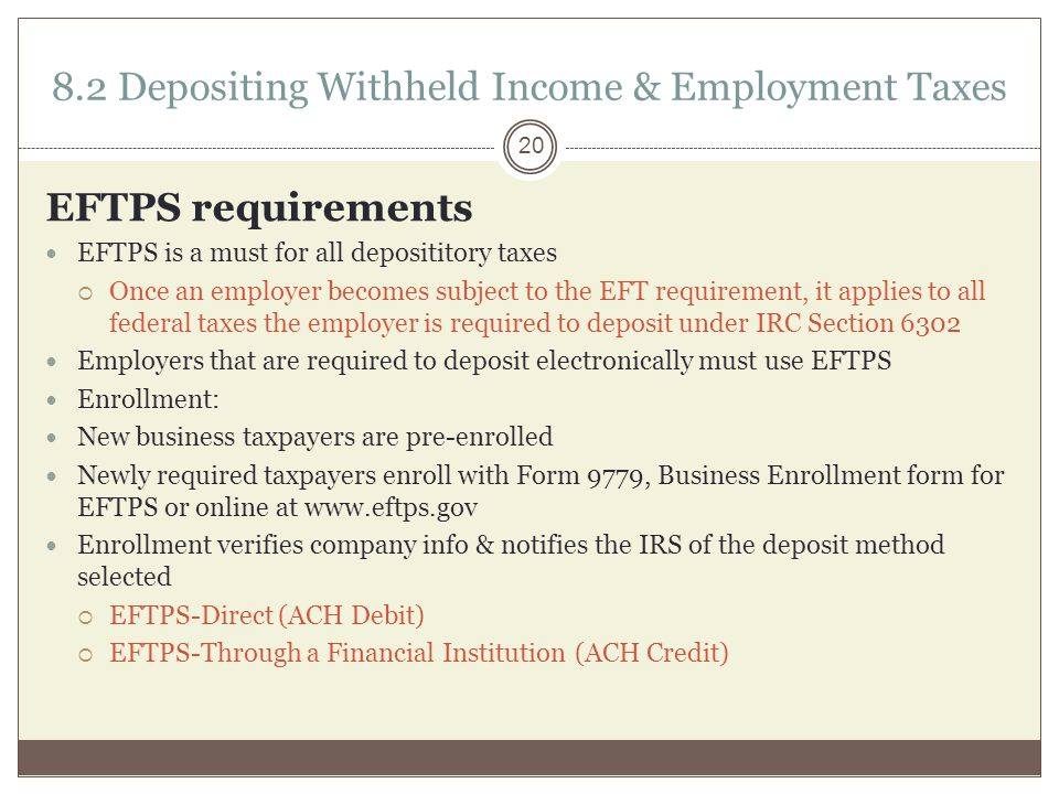 8.2 Depositing Withheld Income & Employment Taxes EFTPS requirements EFTPS is a must for all deposititory taxes  Once an employer becomes subject to the EFT requirement, it applies to all federal taxes the employer is required to deposit under IRC Section 6302 Employers that are required to deposit electronically must use EFTPS Enrollment: New business taxpayers are pre-enrolled Newly required taxpayers enroll with Form 9779, Business Enrollment form for EFTPS or online at www.eftps.gov Enrollment verifies company info & notifies the IRS of the deposit method selected  EFTPS-Direct (ACH Debit)  EFTPS-Through a Financial Institution (ACH Credit) 20