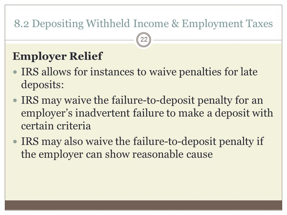 8.2 Depositing Withheld Income & Employment Taxes Employer Relief IRS allows for instances to waive penalties for late deposits: IRS may waive the failure-to-deposit penalty for an employer's inadvertent failure to make a deposit with certain criteria IRS may also waive the failure-to-deposit penalty if the employer can show reasonable cause 22