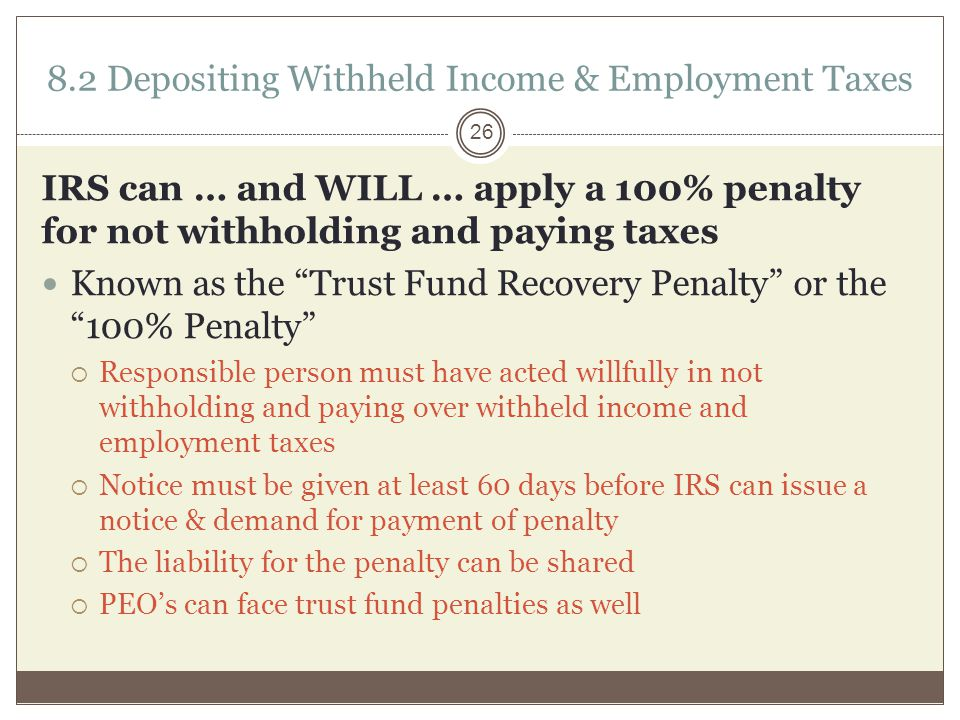 IRS can … and WILL … apply a 100% penalty for not withholding and paying taxes Known as the Trust Fund Recovery Penalty or the 100% Penalty  Responsible person must have acted willfully in not withholding and paying over withheld income and employment taxes  Notice must be given at least 60 days before IRS can issue a notice & demand for payment of penalty  The liability for the penalty can be shared  PEO's can face trust fund penalties as well 8.2 Depositing Withheld Income & Employment Taxes 26