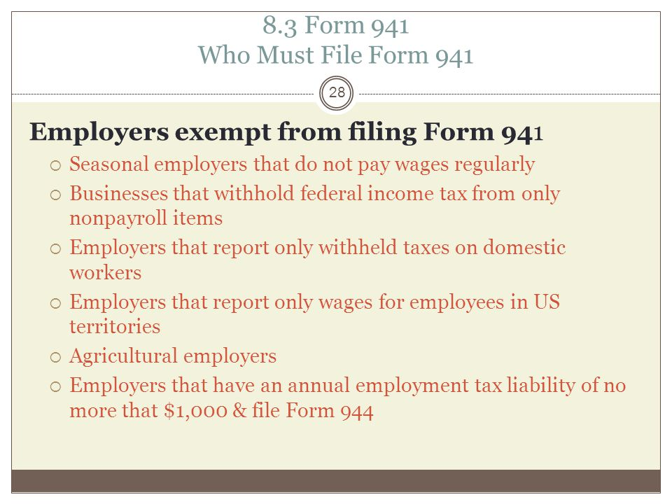 8.3 Form 941 Who Must File Form 941 Employers exempt from filing Form 941  Seasonal employers that do not pay wages regularly  Businesses that withhold federal income tax from only nonpayroll items  Employers that report only withheld taxes on domestic workers  Employers that report only wages for employees in US territories  Agricultural employers  Employers that have an annual employment tax liability of no more that $1,000 & file Form 944 28