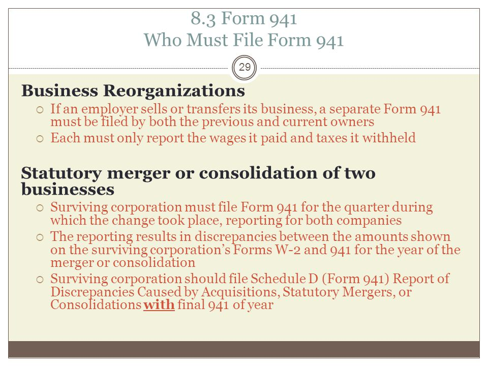 8.3 Form 941 Who Must File Form 941 Business Reorganizations  If an employer sells or transfers its business, a separate Form 941 must be filed by both the previous and current owners  Each must only report the wages it paid and taxes it withheld Statutory merger or consolidation of two businesses  Surviving corporation must file Form 941 for the quarter during which the change took place, reporting for both companies  The reporting results in discrepancies between the amounts shown on the surviving corporation's Forms W-2 and 941 for the year of the merger or consolidation  Surviving corporation should file Schedule D (Form 941) Report of Discrepancies Caused by Acquisitions, Statutory Mergers, or Consolidations with final 941 of year 29