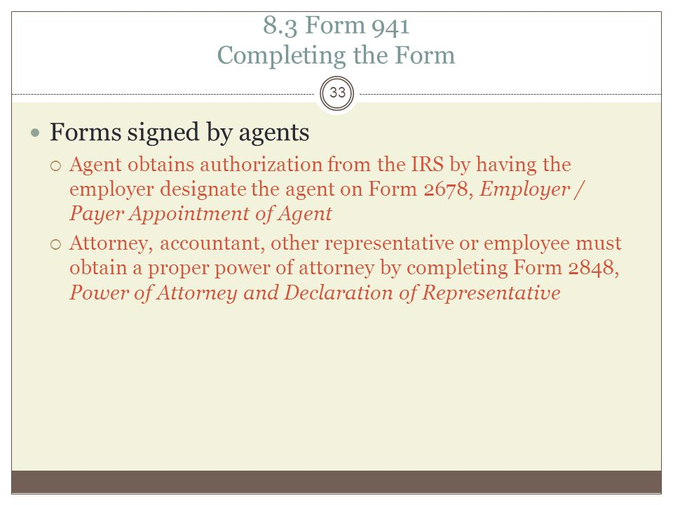 8.3 Form 941 Completing the Form Forms signed by agents  Agent obtains authorization from the IRS by having the employer designate the agent on Form 2678, Employer / Payer Appointment of Agent  Attorney, accountant, other representative or employee must obtain a proper power of attorney by completing Form 2848, Power of Attorney and Declaration of Representative 33
