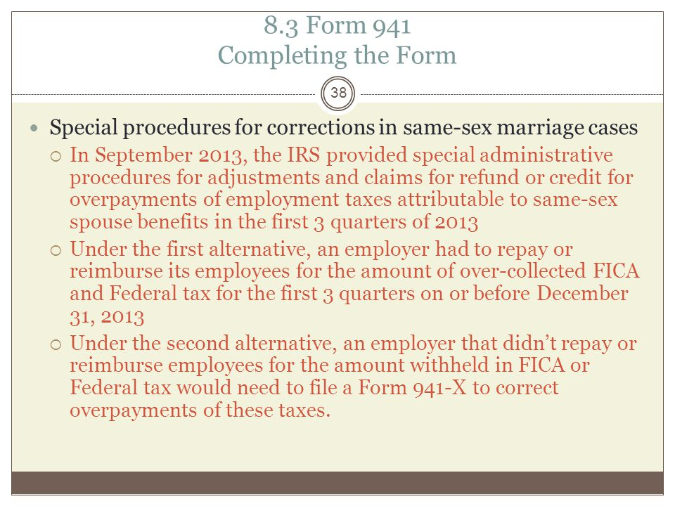 8.3 Form 941 Completing the Form Special procedures for corrections in same-sex marriage cases  In September 2013, the IRS provided special administrative procedures for adjustments and claims for refund or credit for overpayments of employment taxes attributable to same-sex spouse benefits in the first 3 quarters of 2013  Under the first alternative, an employer had to repay or reimburse its employees for the amount of over-collected FICA and Federal tax for the first 3 quarters on or before December 31, 2013  Under the second alternative, an employer that didn't repay or reimburse employees for the amount withheld in FICA or Federal tax would need to file a Form 941-X to correct overpayments of these taxes.