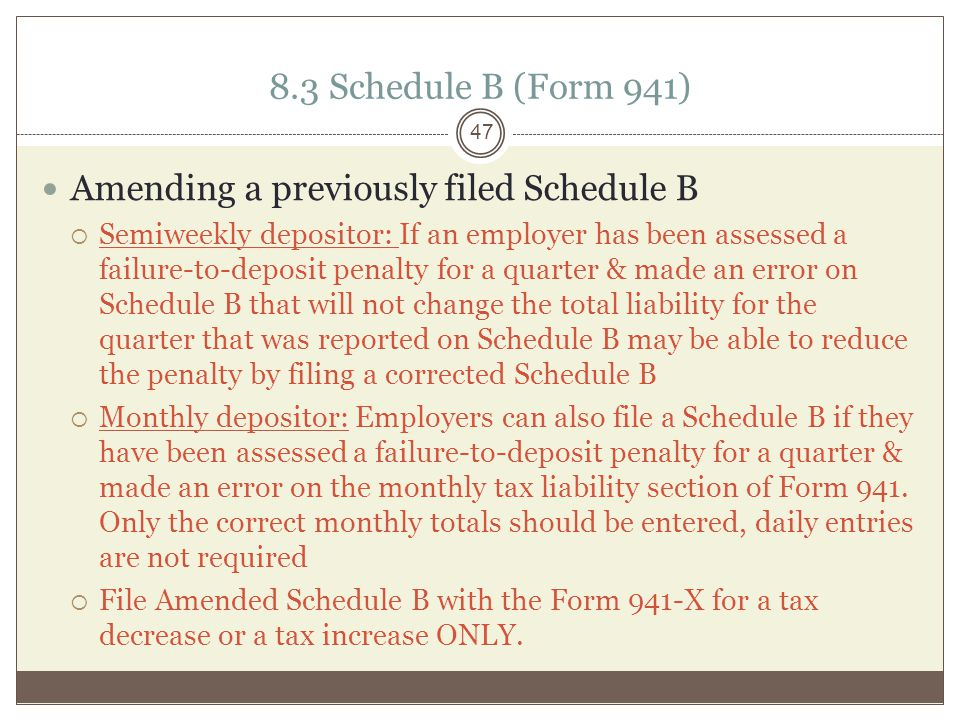 8.3 Schedule B (Form 941) Amending a previously filed Schedule B  Semiweekly depositor: If an employer has been assessed a failure-to-deposit penalty for a quarter & made an error on Schedule B that will not change the total liability for the quarter that was reported on Schedule B may be able to reduce the penalty by filing a corrected Schedule B  Monthly depositor: Employers can also file a Schedule B if they have been assessed a failure-to-deposit penalty for a quarter & made an error on the monthly tax liability section of Form 941.