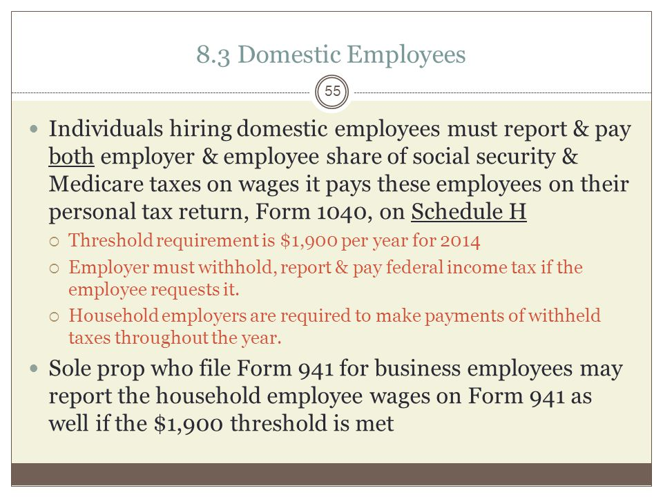 8.3 Domestic Employees Individuals hiring domestic employees must report & pay both employer & employee share of social security & Medicare taxes on wages it pays these employees on their personal tax return, Form 1040, on Schedule H  Threshold requirement is $1,900 per year for 2014  Employer must withhold, report & pay federal income tax if the employee requests it.