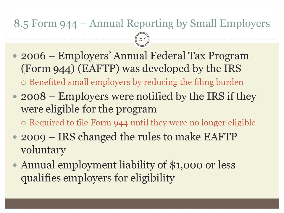 8.5 Form 944 – Annual Reporting by Small Employers 2006 – Employers' Annual Federal Tax Program (Form 944) (EAFTP) was developed by the IRS  Benefited small employers by reducing the filing burden 2008 – Employers were notified by the IRS if they were eligible for the program  Required to file Form 944 until they were no longer eligible 2009 – IRS changed the rules to make EAFTP voluntary Annual employment liability of $1,000 or less qualifies employers for eligibility 57
