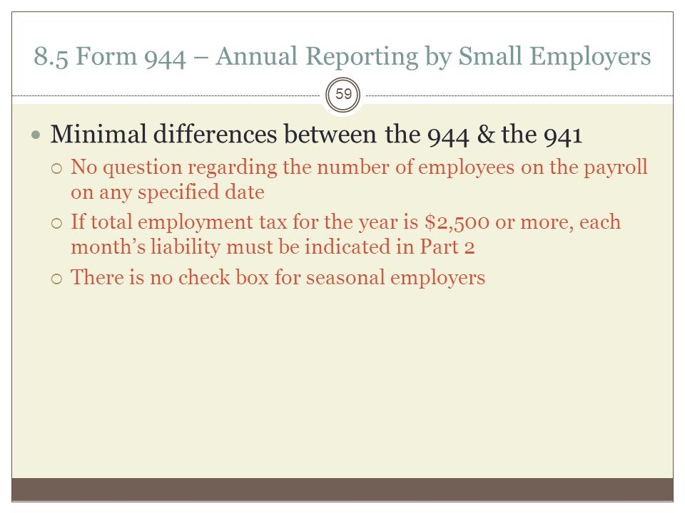 8.5 Form 944 – Annual Reporting by Small Employers Minimal differences between the 944 & the 941  No question regarding the number of employees on the payroll on any specified date  If total employment tax for the year is $2,500 or more, each month's liability must be indicated in Part 2  There is no check box for seasonal employers 59