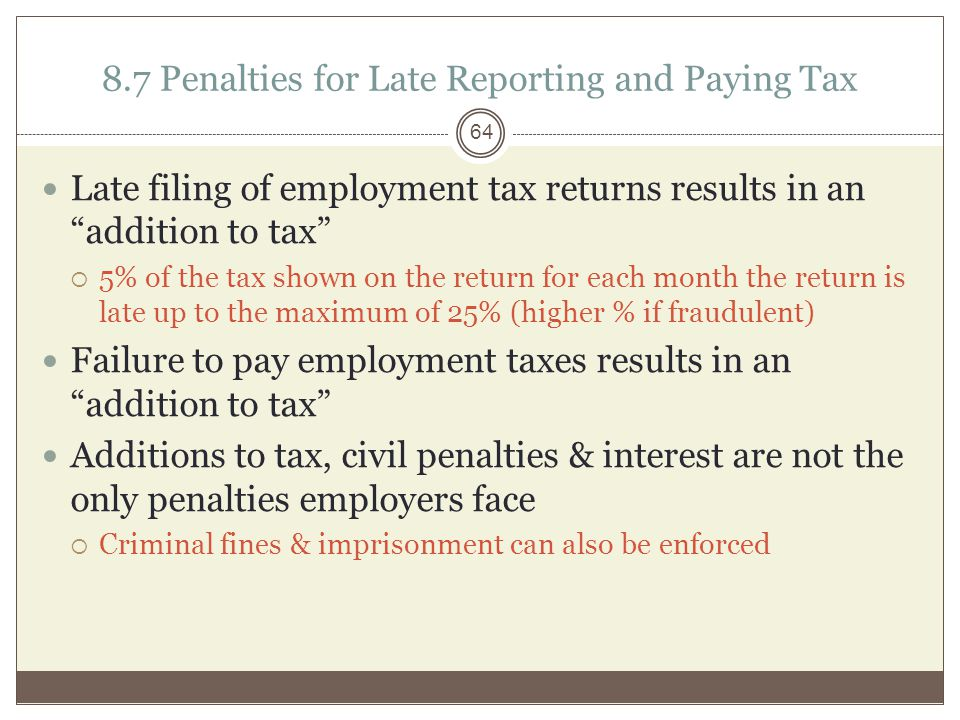 8.7 Penalties for Late Reporting and Paying Tax Late filing of employment tax returns results in an addition to tax  5% of the tax shown on the return for each month the return is late up to the maximum of 25% (higher % if fraudulent) Failure to pay employment taxes results in an addition to tax Additions to tax, civil penalties & interest are not the only penalties employers face  Criminal fines & imprisonment can also be enforced 64