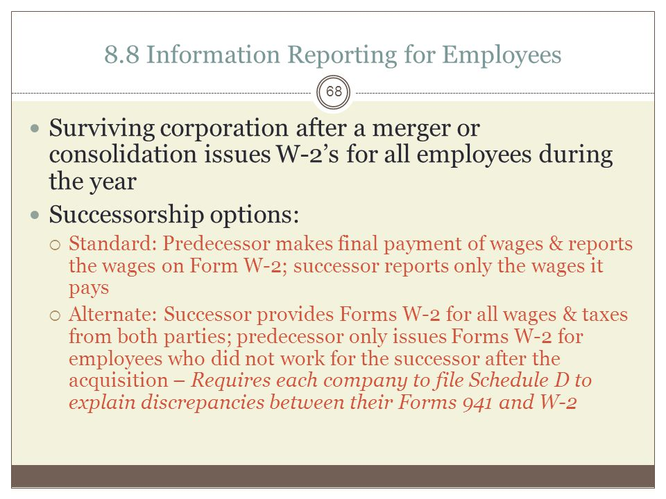 8.8 Information Reporting for Employees Surviving corporation after a merger or consolidation issues W-2's for all employees during the year Successorship options:  Standard: Predecessor makes final payment of wages & reports the wages on Form W-2; successor reports only the wages it pays  Alternate: Successor provides Forms W-2 for all wages & taxes from both parties; predecessor only issues Forms W-2 for employees who did not work for the successor after the acquisition – Requires each company to file Schedule D to explain discrepancies between their Forms 941 and W-2 68