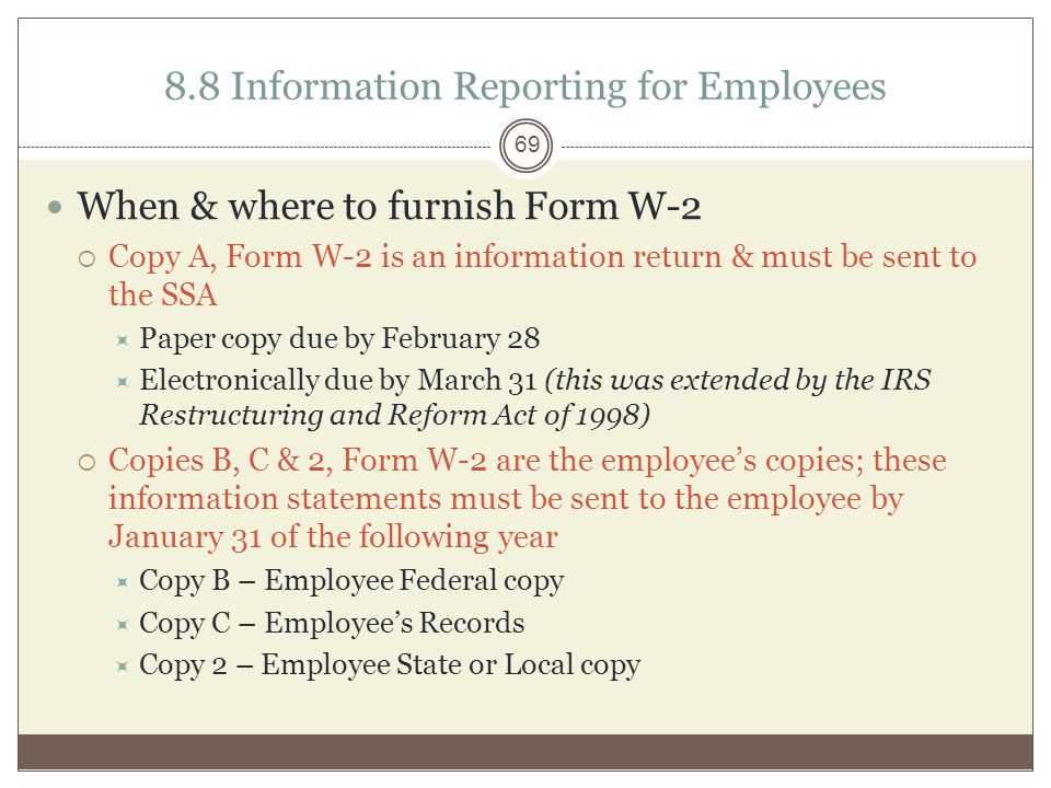 8.8 Information Reporting for Employees When & where to furnish Form W-2  Copy A, Form W-2 is an information return & must be sent to the SSA  Paper copy due by February 28  Electronically due by March 31 (this was extended by the IRS Restructuring and Reform Act of 1998)  Copies B, C & 2, Form W-2 are the employee's copies; these information statements must be sent to the employee by January 31 of the following year  Copy B – Employee Federal copy  Copy C – Employee's Records  Copy 2 – Employee State or Local copy 69