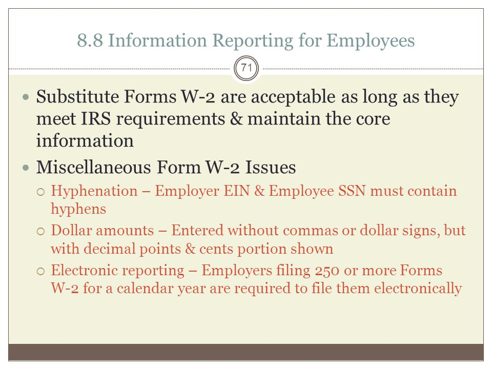 8.8 Information Reporting for Employees Substitute Forms W-2 are acceptable as long as they meet IRS requirements & maintain the core information Miscellaneous Form W-2 Issues  Hyphenation – Employer EIN & Employee SSN must contain hyphens  Dollar amounts – Entered without commas or dollar signs, but with decimal points & cents portion shown  Electronic reporting – Employers filing 250 or more Forms W-2 for a calendar year are required to file them electronically 71