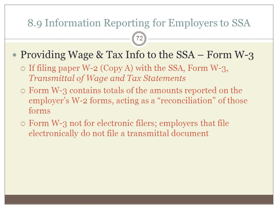 8.9 Information Reporting for Employers to SSA Providing Wage & Tax Info to the SSA – Form W-3  If filing paper W-2 (Copy A) with the SSA, Form W-3, Transmittal of Wage and Tax Statements  Form W-3 contains totals of the amounts reported on the employer's W-2 forms, acting as a reconciliation of those forms  Form W-3 not for electronic filers; employers that file electronically do not file a transmittal document 72