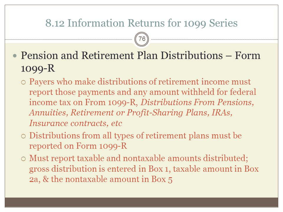 8.12 Information Returns for 1099 Seri es Pension and Retirement Plan Distributions – Form 1099-R  Payers who make distributions of retirement income must report those payments and any amount withheld for federal income tax on From 1099-R, Distributions From Pensions, Annuities, Retirement or Profit-Sharing Plans, IRAs, Insurance contracts, etc  Distributions from all types of retirement plans must be reported on Form 1099-R  Must report taxable and nontaxable amounts distributed; gross distribution is entered in Box 1, taxable amount in Box 2a, & the nontaxable amount in Box 5 76