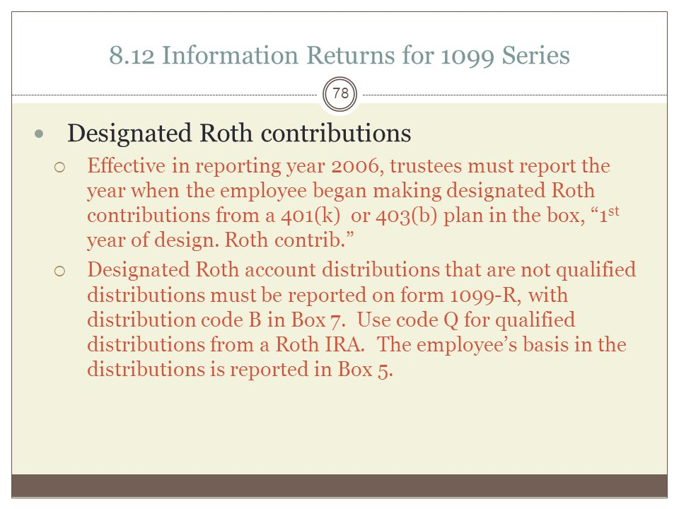 8.12 Information Returns for 1099 Seri es Designated Roth contributions  Effective in reporting year 2006, trustees must report the year when the employee began making designated Roth contributions from a 401(k) or 403(b) plan in the box, 1 st year of design.