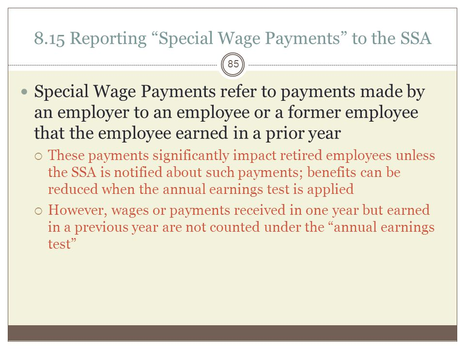 8.15 Reporting Special Wage Payments to the SSA Special Wage Payments refer to payments made by an employer to an employee or a former employee that the employee earned in a prior year  These payments significantly impact retired employees unless the SSA is notified about such payments; benefits can be reduced when the annual earnings test is applied  However, wages or payments received in one year but earned in a previous year are not counted under the annual earnings test 85