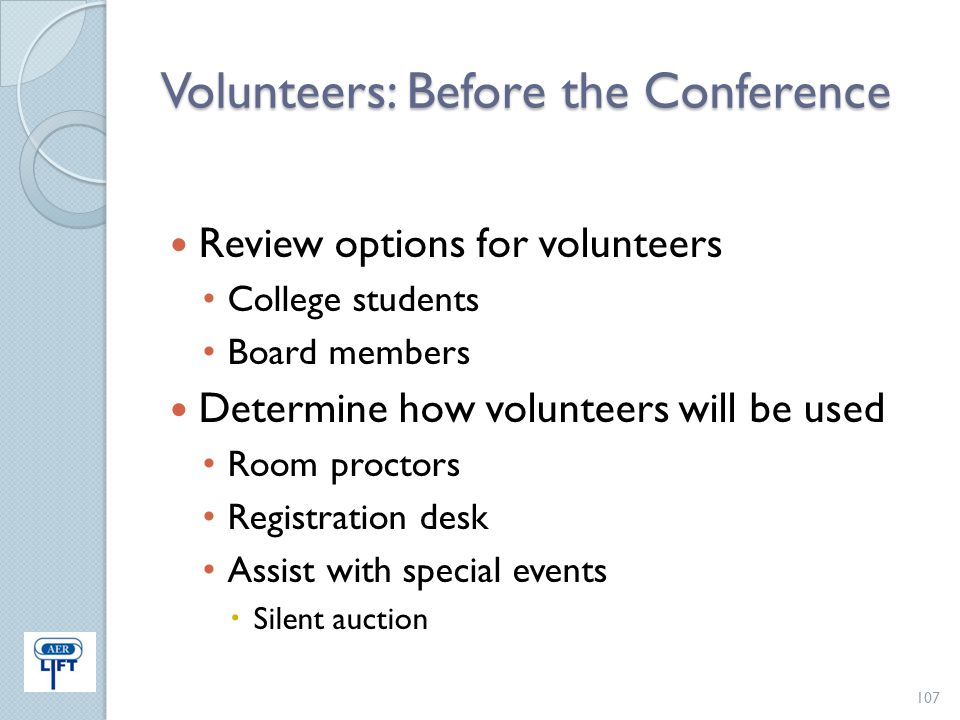 Volunteers: Before the Conference Review options for volunteers College students Board members Determine how volunteers will be used Room proctors Reg