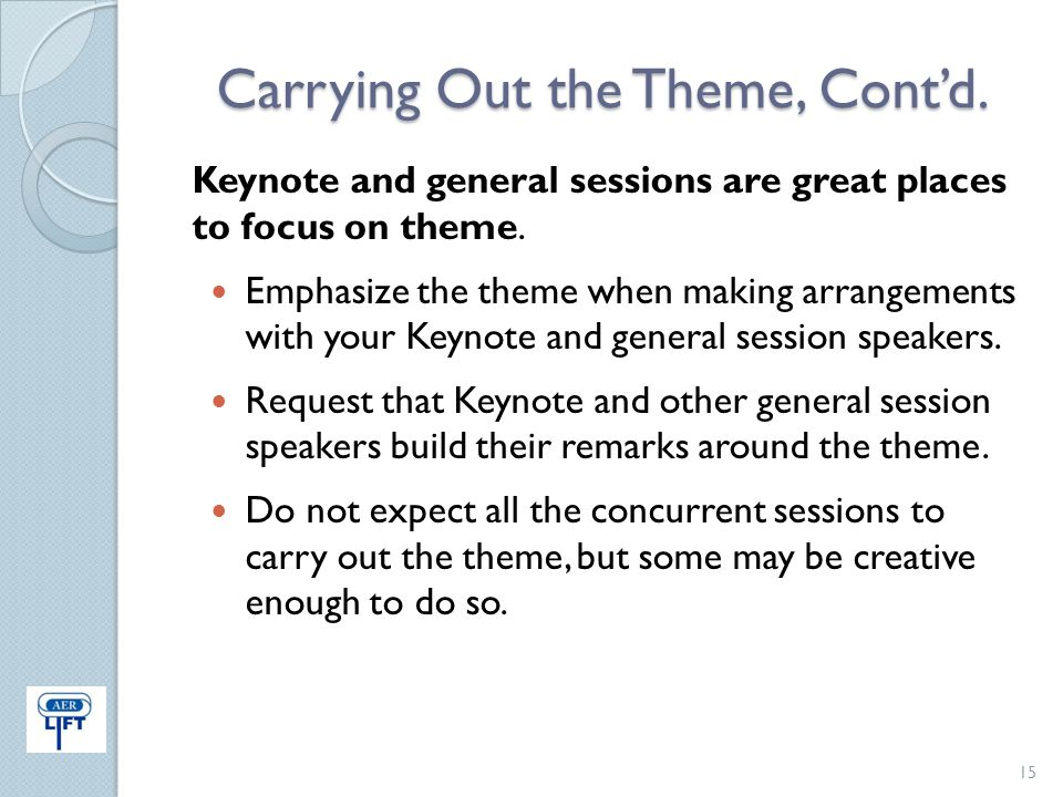 Carrying Out the Theme, Cont'd. Keynote and general sessions are great places to focus on theme. Emphasize the theme when making arrangements with you