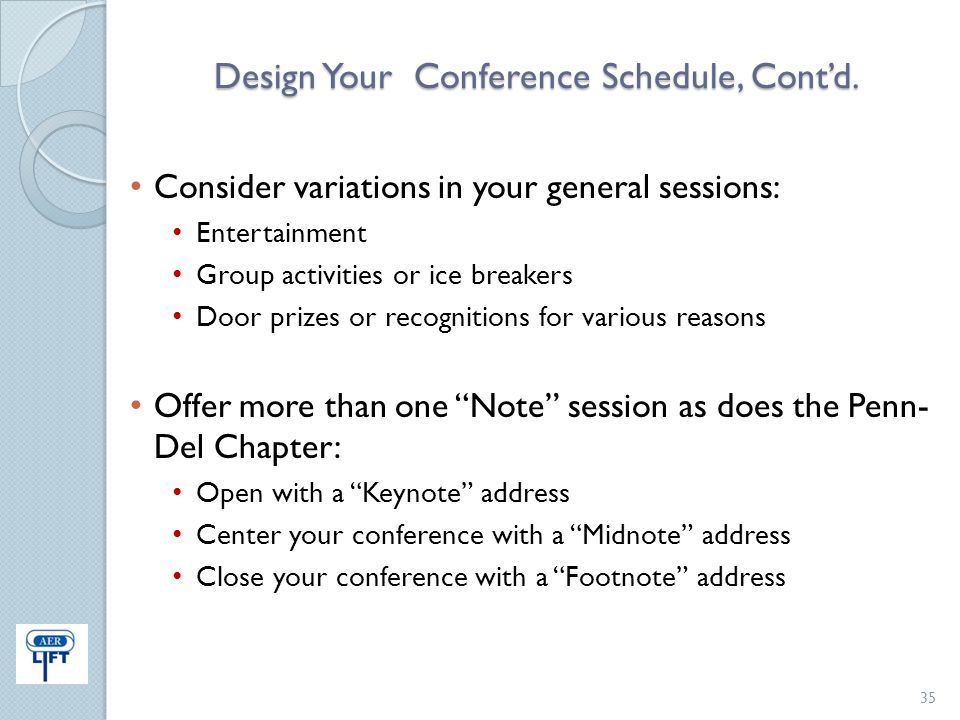 Design Your Conference Schedule, Cont'd. Consider variations in your general sessions: Entertainment Group activities or ice breakers Door prizes or r