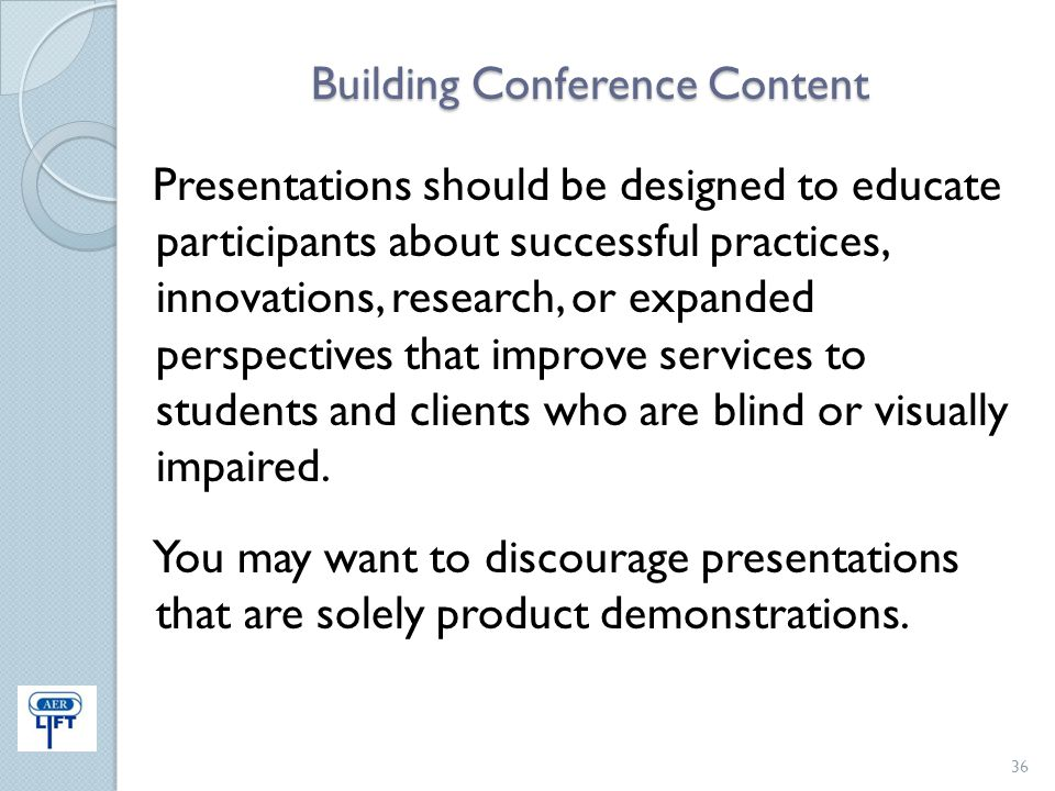 Building Conference Content Presentations should be designed to educate participants about successful practices, innovations, research, or expanded pe