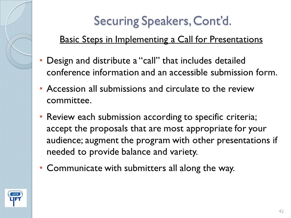"Securing Speakers, Cont'd. Basic Steps in Implementing a Call for Presentations Design and distribute a ""call"" that includes detailed conference infor"