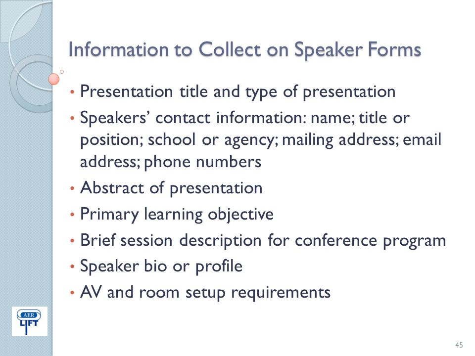 Information to Collect on Speaker Forms Presentation title and type of presentation Speakers' contact information: name; title or position; school or