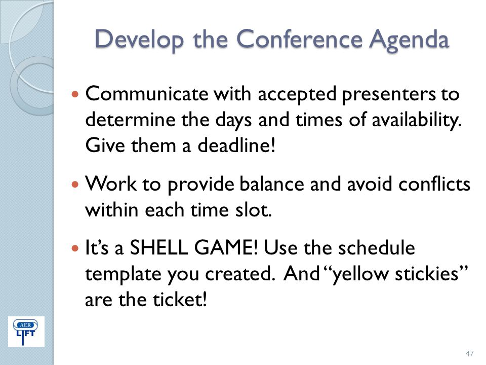 Develop the Conference Agenda Communicate with accepted presenters to determine the days and times of availability. Give them a deadline! Work to prov