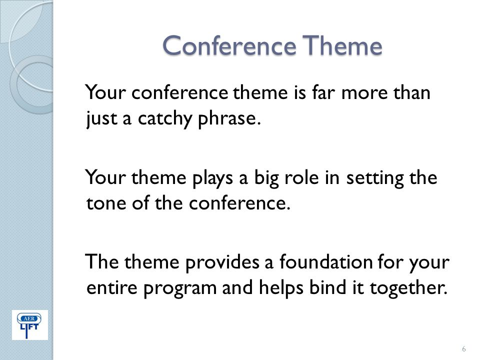 Conference Theme Your conference theme is far more than just a catchy phrase. Your theme plays a big role in setting the tone of the conference. The t