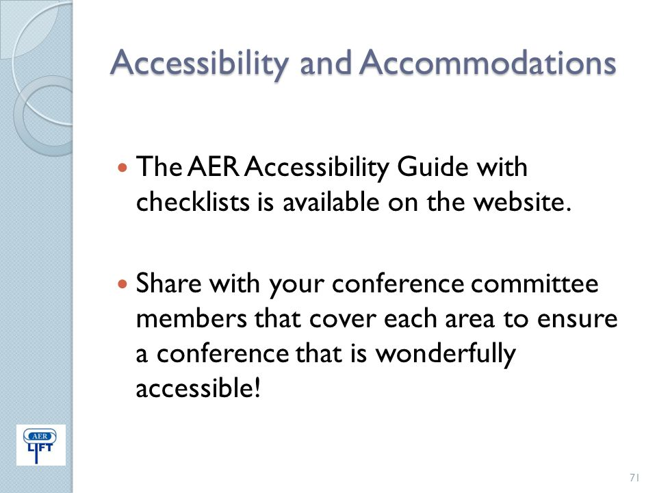Accessibility and Accommodations The AER Accessibility Guide with checklists is available on the website. Share with your conference committee members