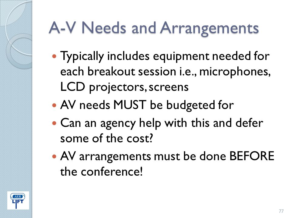 A-V Needs and Arrangements Typically includes equipment needed for each breakout session i.e., microphones, LCD projectors, screens AV needs MUST be b