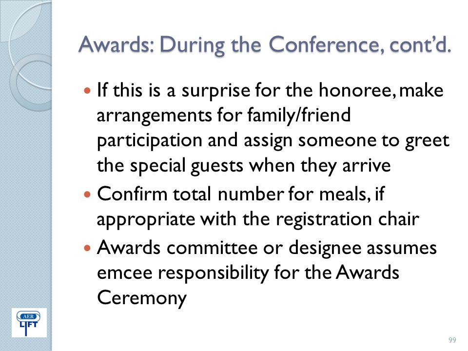 Awards: During the Conference, cont'd. If this is a surprise for the honoree, make arrangements for family/friend participation and assign someone to