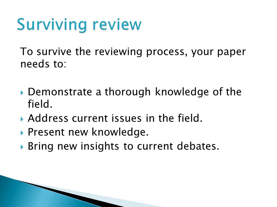 To survive the reviewing process, your paper needs to:  Demonstrate a thorough knowledge of the field.  Address current issues in the field.  Prese