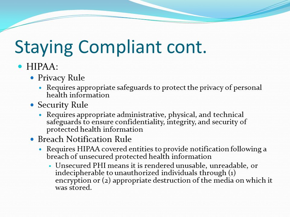 Staying Compliant cont. HIPAA: Privacy Rule Requires appropriate safeguards to protect the privacy of personal health information Security Rule Requir