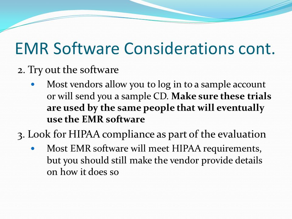 EMR Software Considerations cont. 2. Try out the software Most vendors allow you to log in to a sample account or will send you a sample CD. Make sure