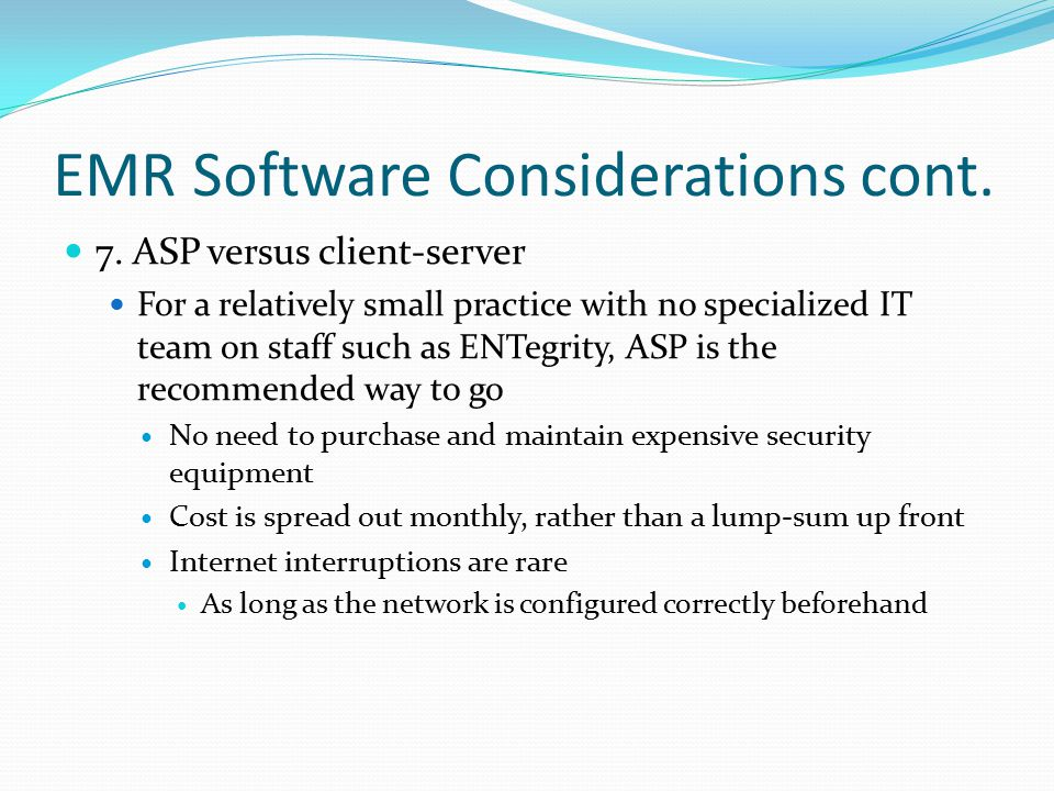 EMR Software Considerations cont. 7. ASP versus client-server For a relatively small practice with no specialized IT team on staff such as ENTegrity,