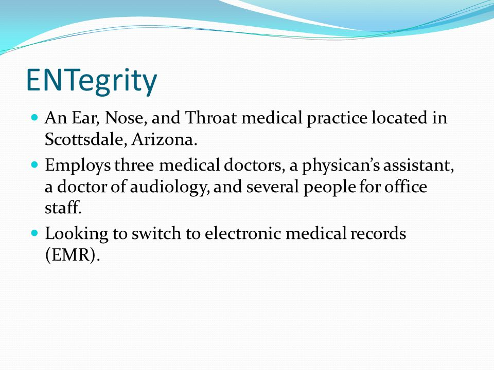 ENTegrity An Ear, Nose, and Throat medical practice located in Scottsdale, Arizona. Employs three medical doctors, a physican's assistant, a doctor of