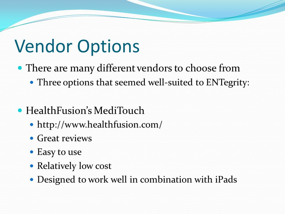 Vendor Options There are many different vendors to choose from Three options that seemed well-suited to ENTegrity: HealthFusion's MediTouch http://www