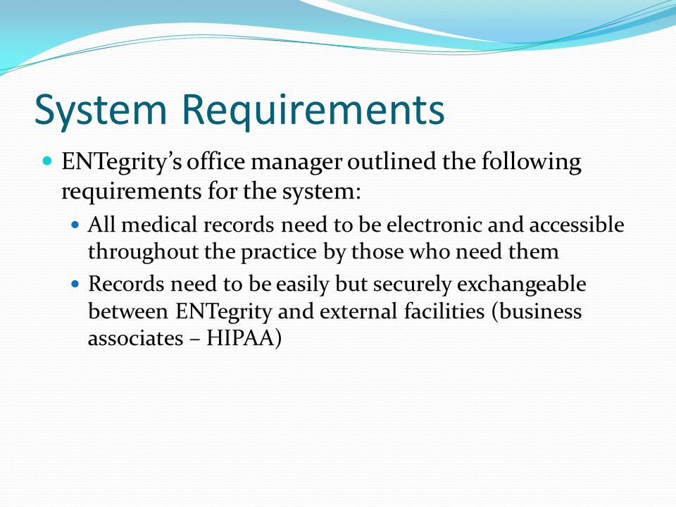 System Requirements ENTegrity's office manager outlined the following requirements for the system: All medical records need to be electronic and acces