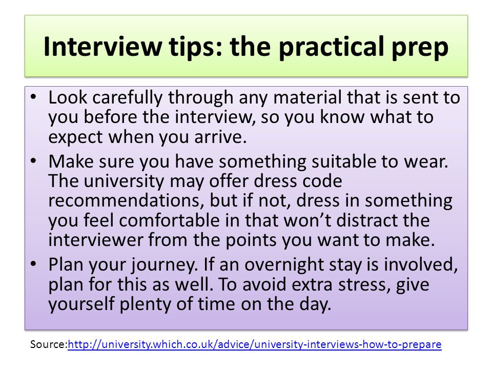 Interview tips: the practical prep Look carefully through any material that is sent to you before the interview, so you know what to expect when you arrive.