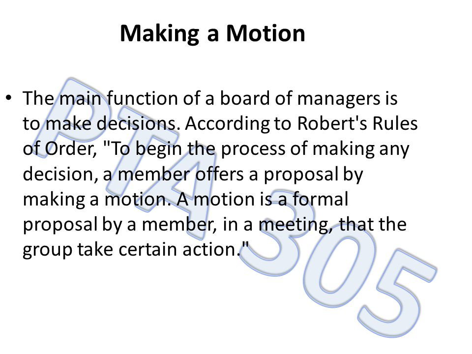 Making a Motion The main function of a board of managers is to make decisions. According to Robert's Rules of Order,