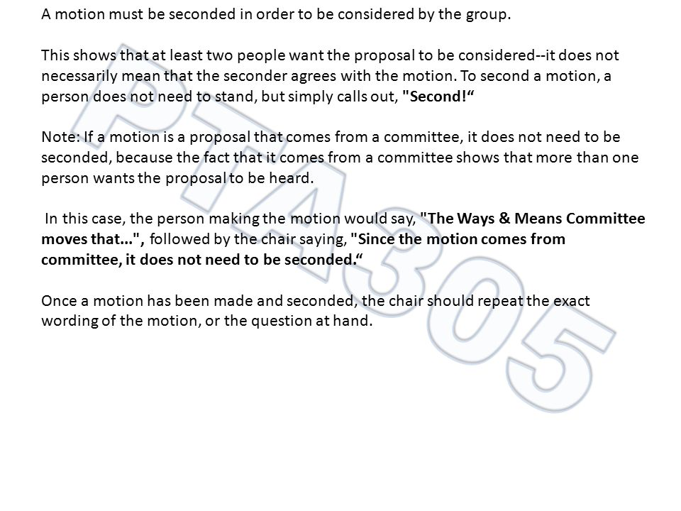 A motion must be seconded in order to be considered by the group. This shows that at least two people want the proposal to be considered--it does not