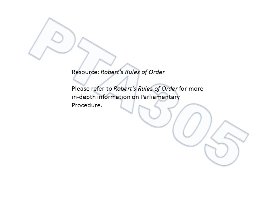 Resource: Robert's Rules of Order Please refer to Robert's Rules of Order for more in-depth information on Parliamentary Procedure.