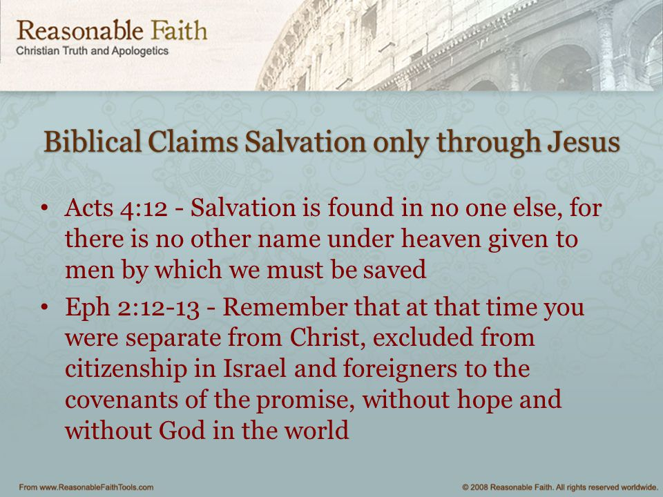 Biblical Claims Salvation only through Jesus Acts 4:12 - Salvation is found in no one else, for there is no other name under heaven given to men by wh