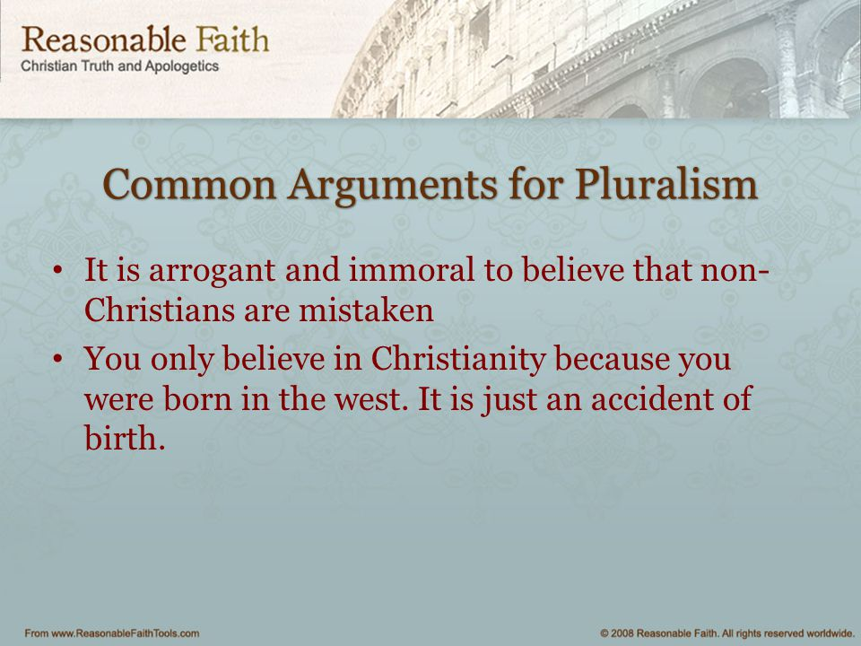 Common Arguments for Pluralism It is arrogant and immoral to believe that non- Christians are mistaken You only believe in Christianity because you we