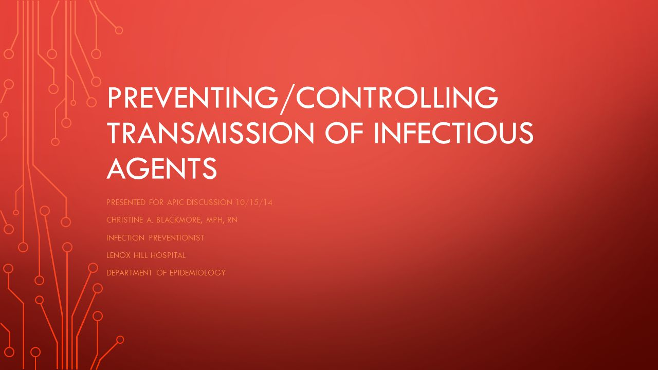 PREVENTING/CONTROLLING TRANSMISSION OF INFECTIOUS AGENTS PRESENTED FOR APIC DISCUSSION 10/15/14 CHRISTINE A.