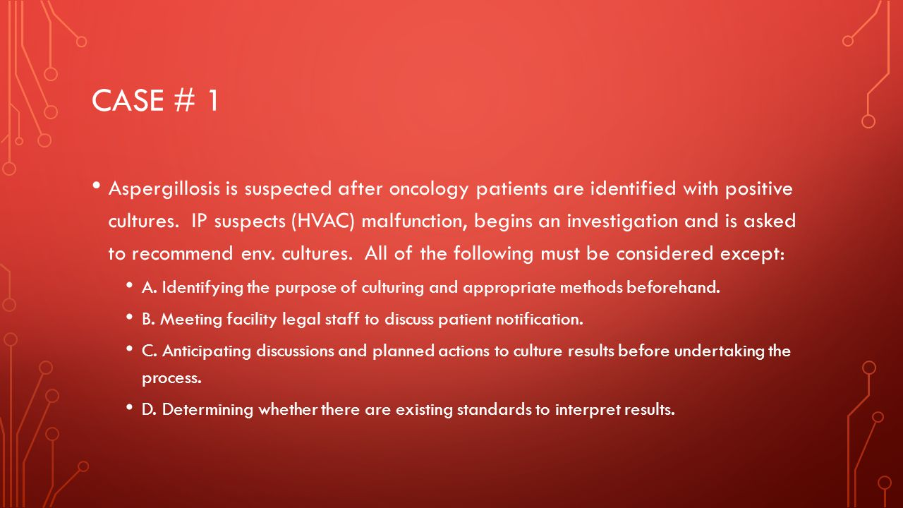 CASE # 1 Aspergillosis is suspected after oncology patients are identified with positive cultures.
