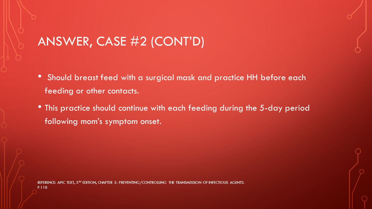 ANSWER, CASE #2 (CONT'D) Should breast feed with a surgical mask and practice HH before each feeding or other contacts.